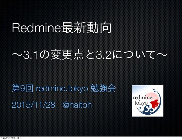 Redmine最新動向 ∼3.1の変更点と3.2について∼ 第9回 redmine.tokyo 勉強会 2015/11/28 @naitoh 15年11月28日土曜日