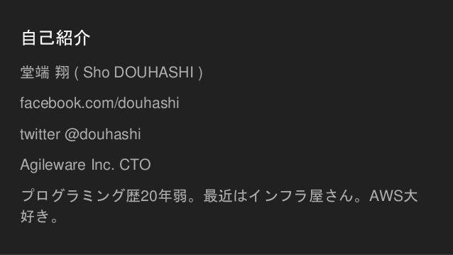 自己紹介 堂端 翔 ( Sho DOUHASHI ) facebook.com/douhashi twitter @douhashi Agileware Inc. CTO プログラミング歴20年弱。最近はインフラ屋さん。AWS大 好き。