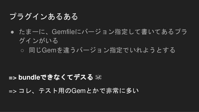 プラグインあるある ● たまーに、Gemfileにバージョン指定して書いてあるプラ グインがいる ○ 同じGemを違うバージョン指定でいれようとする => bundleできなくてデスる ☠ => コレ、テスト用のGemとかで非常に多い