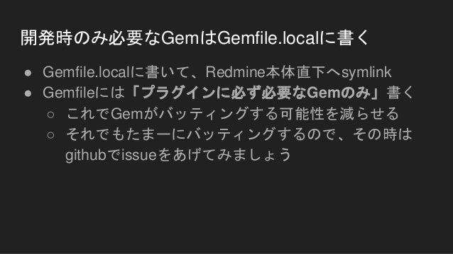 開発時のみ必要なGemはGemfile.localに書く ● Gemfile.localに書いて、Redmine本体直下へsymlink ● Gemfileには「プラグインに必ず必要なGemのみ」書く ○ これでGemがバッティングする可能性を...