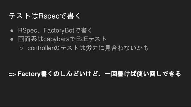 テストはRspecで書く ● RSpec、FactoryBotで書く ● 画面系はcapybaraでE2Eテスト ○ controllerのテストは労力に見合わないかも => Factory書くのしんどいけど、一回書けば使い回しできる