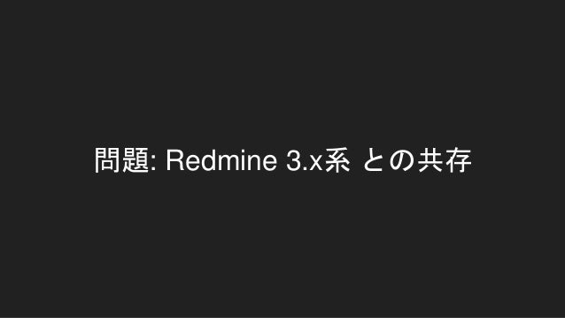 課題: Redmine 3.xとの共存 1. Redmine 3.x は ruby 1.9.3 もサポートしている ○ つまり、ruby 2.0.0 からの Module#prepand が使えな い => コード内にバージョン判別書くのはしん...