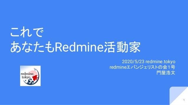 これで あなたもRedmine活動家 2020/5/23 redmine.tokyo redmineエバンジェリストの会1号 門屋浩文 1