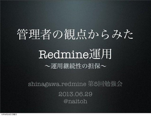 管理者の観点からみた Redmine運用 ∼運用継続性の担保∼ shinagawa.redmine 第5回勉強会 2013.06.29 @naitoh 13年6月23日日曜日