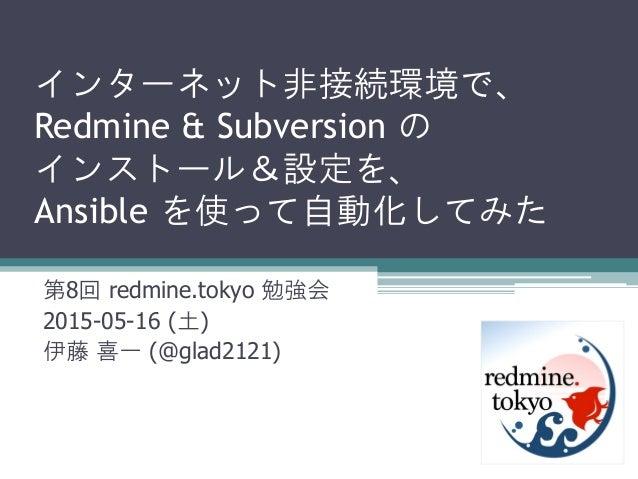 インターネット非接続環境で、 Redmine & Subversion の インストール&設定を、 Ansible を使って自動化してみた 第8回 redmine.tokyo 勉強会 2015-05-16 (土) 伊藤 喜一 (@glad212...