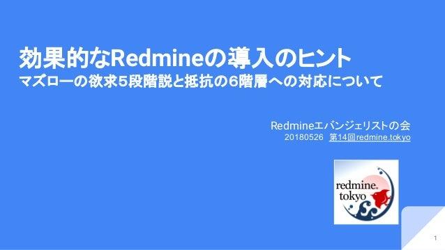 効果的なRedmineの導入のヒント マズローの欲求5段階説と抵抗の6階層への対応について Redmineエバンジェリストの会 20180526 第14回redmine.tokyo 1