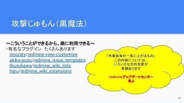 攻撃じゅもん(黒魔法)  〜こういうことができるから、楽に利用できる〜 ・有名なプラグイン たくさんあります onozaty/redmine-view-customize akiko-pusu/redmine_issue_templates t...