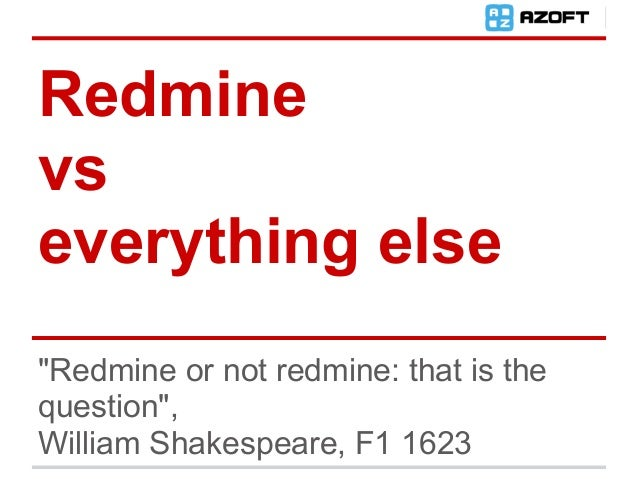 """Redminevseverything else""""Redmine or not redmine: that is thequestion"""",William Shakespeare, F1 1623"""