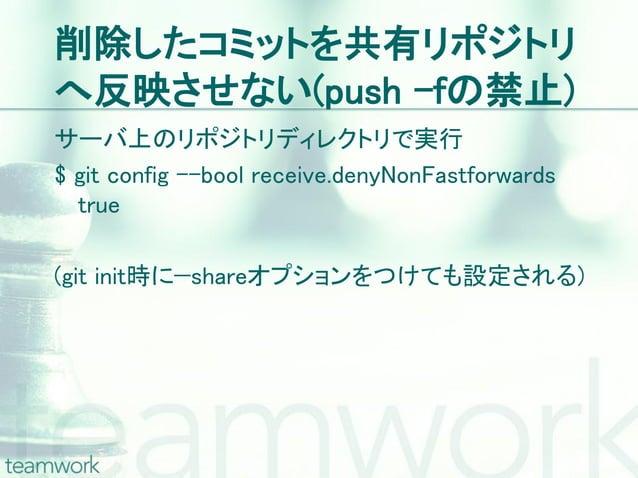 削除したコミットを共有リポジトリへ反映させない(push –fの禁止)サーバ上のリポジトリディレクトリで実行$ git config –-bool receive.denyNonFastforwards  true(git init時に—sha...
