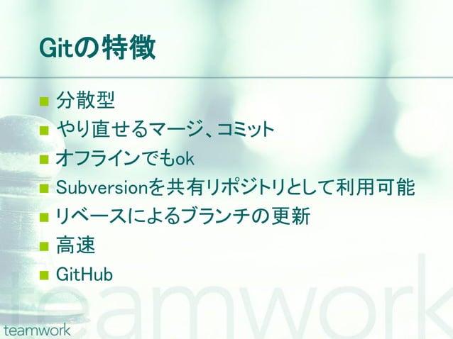 Gitの特徴 分散型 やり直せるマージ、コミット オフラインでもok Subversionを共有リポジトリとして利用可能 リベースによるブランチの更新 高速 GitHub