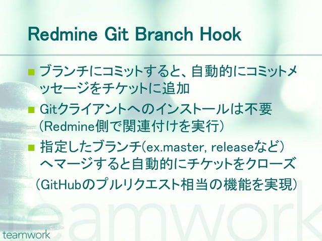 Redmine Git Branch Hook ブランチにコミットすると、自動的にコミットメ  ッセージをチケットに追加 Gitクライアントへのインストールは不要  (Redmine側で関連付けを実行) 指定したブランチ(ex.maste...