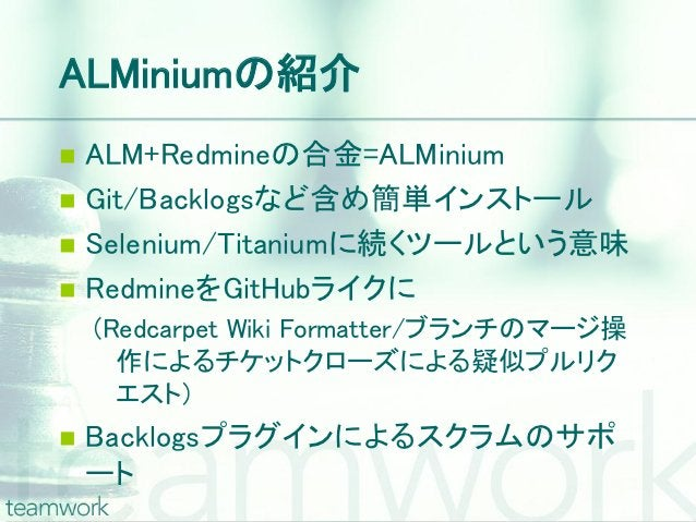 ALMiniumの紹介 ALM+Redmineの合金=ALMinium Git/Backlogsなど含め簡単インストール Selenium/Titaniumに続くツールという意味 RedmineをGitHubライクに    (Redca...
