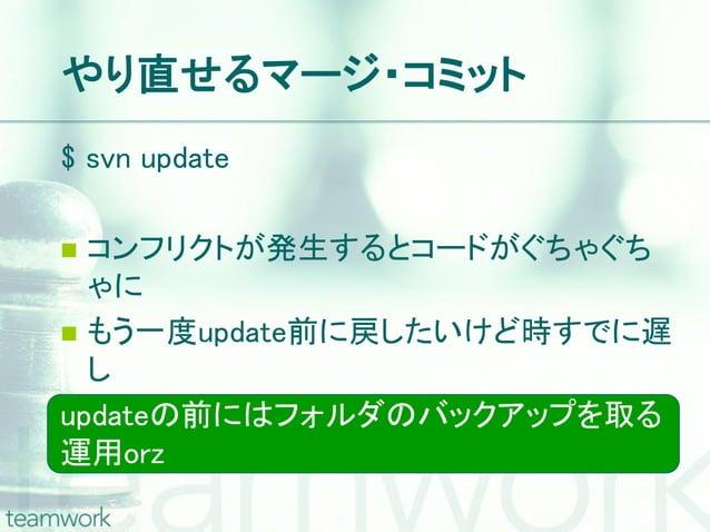 やり直せるマージ・コミット$ svn update コンフリクトが発生するとコードがぐちゃぐち  ゃに もう一度update前に戻したいけど時すでに遅  しupdateの前にはフォルダのバックアップを取る運用orz