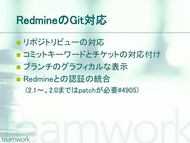 RedmineのGit対応 リポジトリビューの対応 コミットキーワードとチケットの対応付け ブランチのグラフィカルな表示 Redmineとの認証の統合    (2.1~。2.0まではpatchが必要#4905)