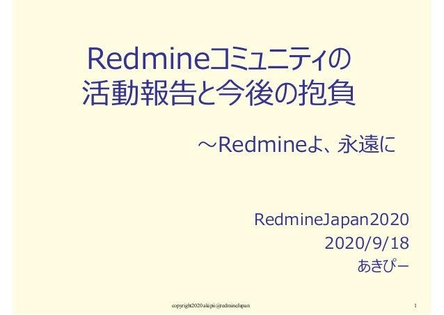 Redmineコミュニティの 活動報告と今後の抱負 RedmineJapan2020 2020/9/18 あきぴー copyright2020 akipii@redmineJapan 1 ~Redmineよ、永遠に