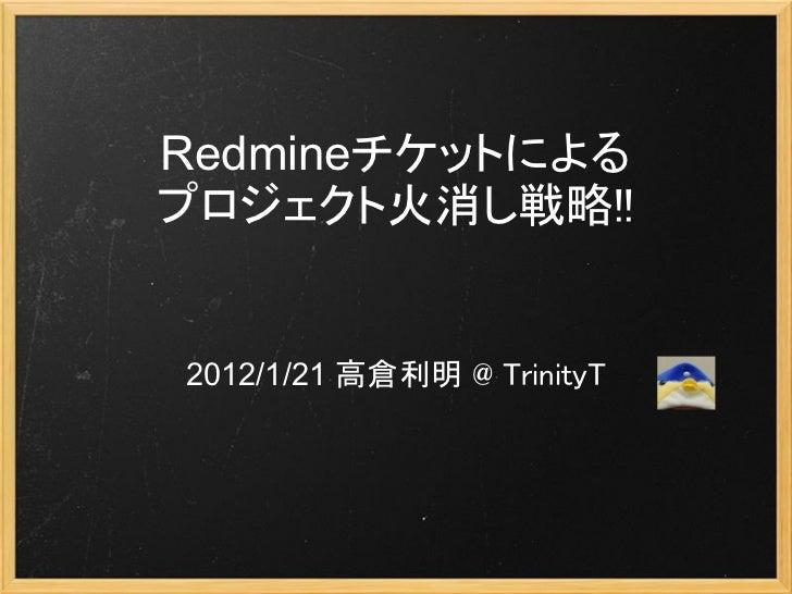 Redmineチケットによるプロジェクト火消し戦略!!2012/1/21 高倉利明 @ TrinityT