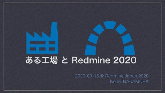 ある工場 と Redmine 2020 2020-09-18 @ Redmine Japan 2020 Kohei NAKAMURA