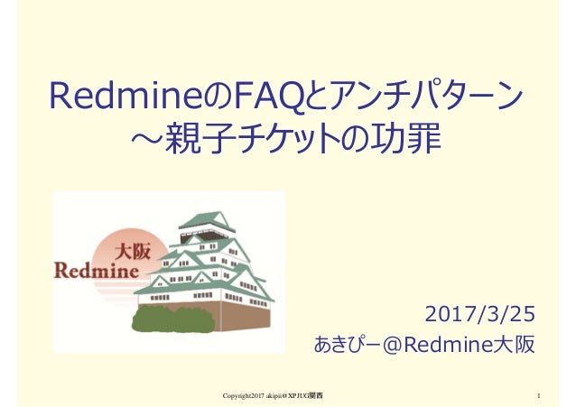 RedmineのFAQとアンチパターン 〜親⼦チケットの功罪 2017/3/25 あきぴー@Redmine大阪 Copyright2017 akipii@XPJUG関西 1