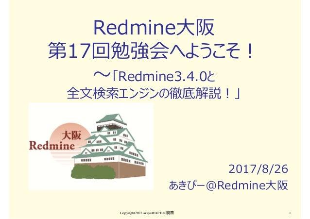Redmine大阪 第17回勉強会へようこそ! 〜「Redmine3.4.0と 全文検索エンジンの徹底解説!」 2017/8/26 あきぴー@Redmine大阪 Copyright2017 akipii@XPJUG関西 1