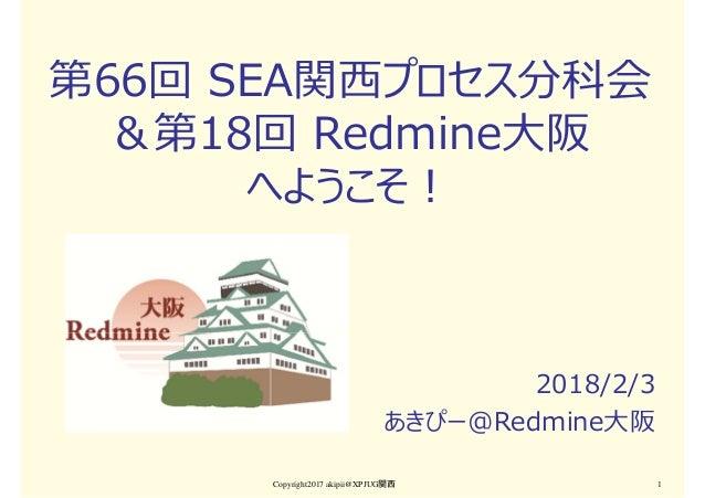 第66回 SEA関⻄プロセス分科会 &第18回 Redmine大阪 へようこそ! 2018/2/3 あきぴー@Redmine大阪 Copyright2017 akipii@XPJUG関西 1