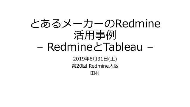 とあるメーカーのRedmine 活用事例 – RedmineとTableau – 2019年8月31日(土) 第20回 Redmine大阪 田村