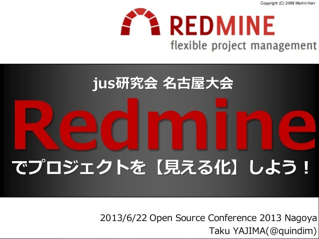 jus研究会 名古屋大会RedmineCopyright (C) 2009 Martin Herr2013/6/22 Open Source Conference 2013 NagoyaTaku YAJIMA(@quindim)でプロジェクトを...