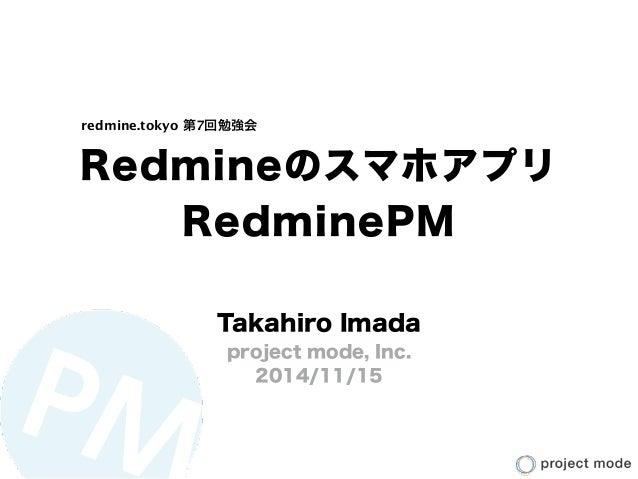 Redmineのスマホアプリ RedminePM Takahiro Imada project mode, Inc. 2014/11/15 redmine.tokyo 第7回勉強会