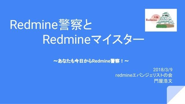 Redmine警察と     Redmineマイスター 〜あなたも今日からRedmine警察!〜 2018/3/9 redmineエバンジェリストの会  門屋浩文