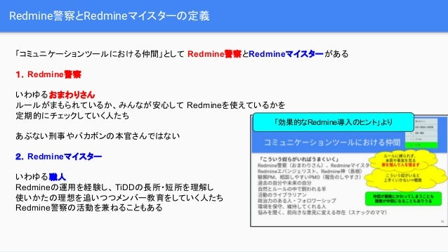 Redmine警察とRedmineマイスターの定義 「コミュニケーションツールにおける仲間」として Redmine警察とRedmineマイスターがある 1.Redmine警察 いわゆるおまわりさん ルールがまもられているか、みんなが安心して R...