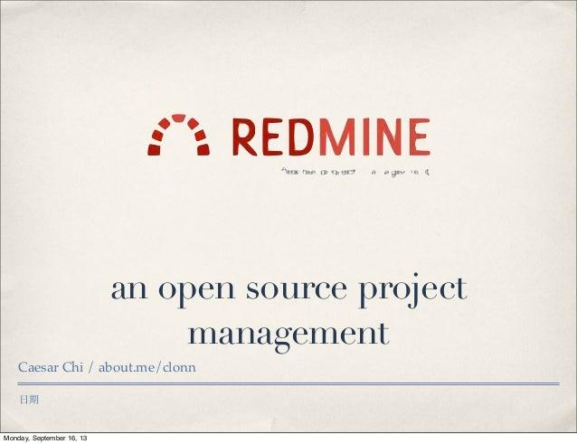 日期 an open source project management Caesar Chi / about.me/clonn Monday, September 16, 13
