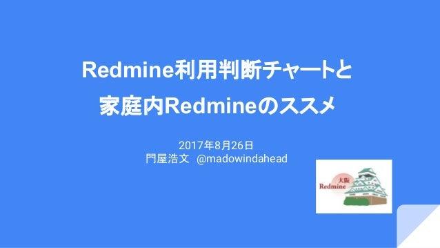 Redmine利用判断チャートと 家庭内Redmineのススメ 2017年8月26日 門屋浩文 @madowindahead
