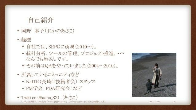 自己紹介 • 岡野 麻子(おかのあさこ) • 経歴 • 自社では、SEPGに所属(2010~)。 • 統計分析、ツールの管理、プロジェクト推進、・・・ なんでも屋さんです。 • その前はQAをやっていました(2004~2010)。 • 所属して...