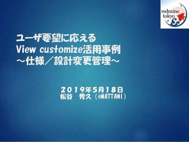ユーザ要望に応える View customize活用事例 ~仕様/設計変更管理~ 2019年5月18日 松谷 秀久(@MATTANI)