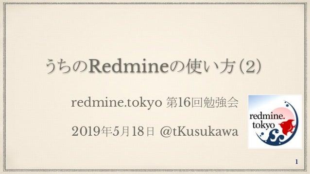 うちのRedmineの使い方(2) redmine.tokyo 第16回勉強会 2019年5月18日 @tKusukawa 1