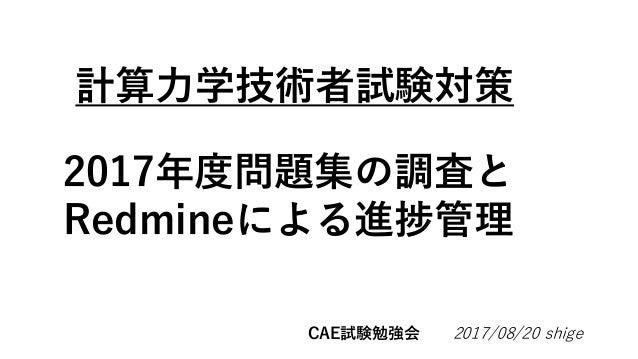 計算力学技術者試験対策 2017/08/20 shige 2017年度問題集の調査と Redmineによる進捗管理 CAE試験勉強会