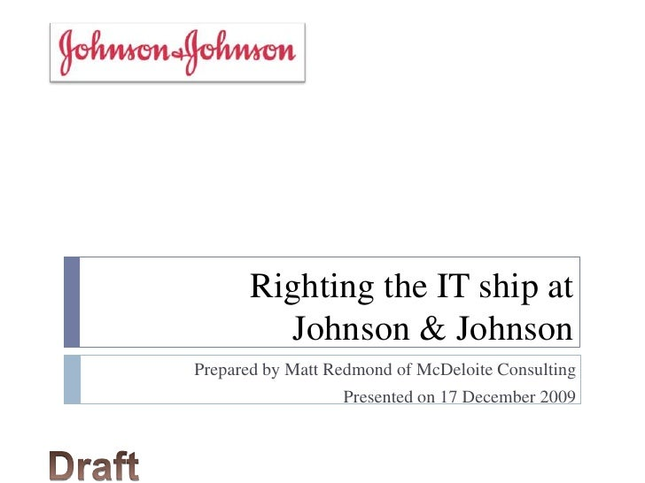 Righting the IT ship at Johnson & Johnson<br />Prepared by Matt Redmond of McDeloite Consulting<br />Presented on 17 Decem...