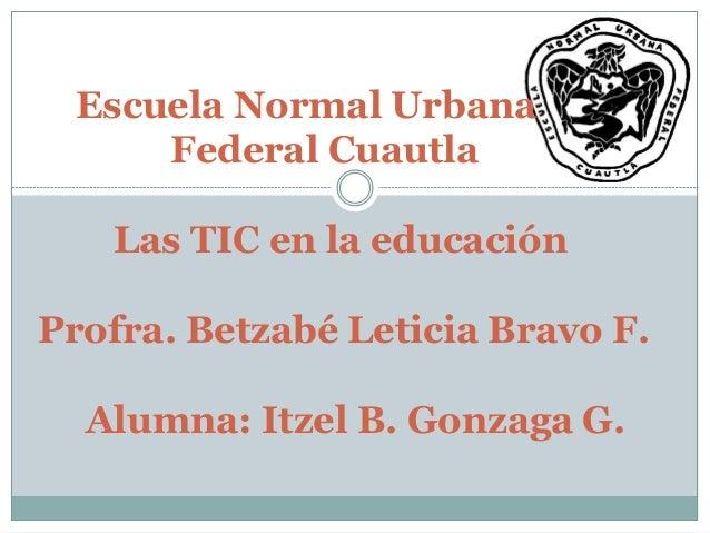 Escuela Normal Urbana Federal Cuautla Las TIC en la educación Profra. Betzabé Leticia Bravo F. Alumna: Itzel B. Gonzaga G.