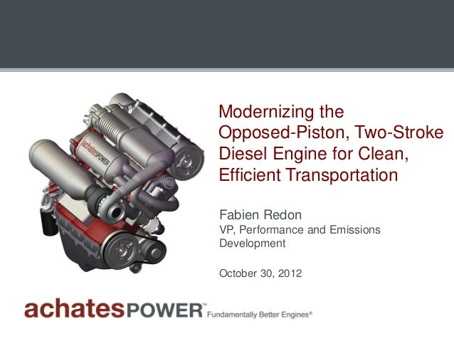 Modernizing theOpposed-Piston, Two-StrokeDiesel Engine for Clean,Efficient TransportationFabien RedonVP, Performance and E...
