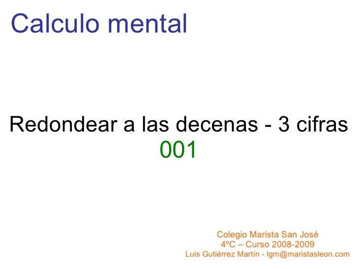 Calculo mental Redondear a las decenas - 3 cifras 001 Colegio Marista San José 4ºC – Curso 2008-2009 Luis Gutiérrez Martín...