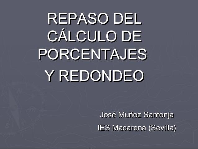 REPASO DEL CÁLCULO DE PORCENTAJES Y REDONDEO José Muñoz Santonja IES Macarena (Sevilla)
