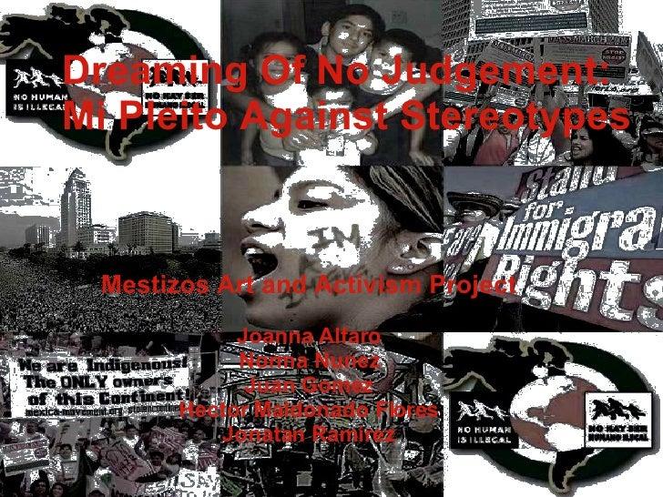 Dreaming Of No Judgement: Mi Pleito Against Stereotypes Mestizos Art and Activism Project Joanna Alfaro Norma Nunez Juan G...