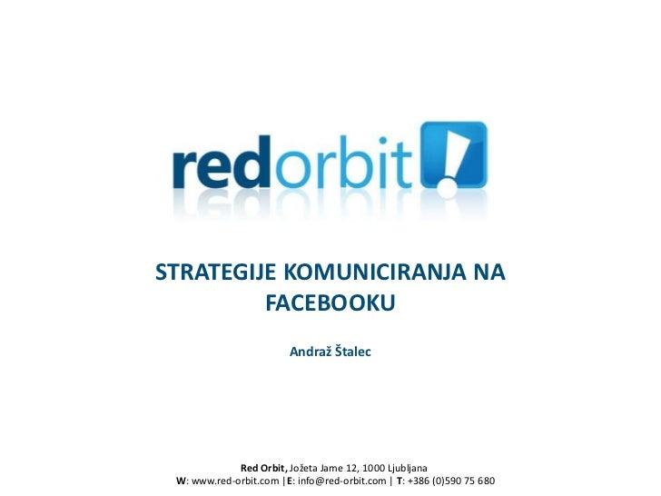STRATEGIJE KOMUNICIRANJA NA         FACEBOOKU                        Andraž Štalec             Red Orbit, Jožeta Jame 12, ...