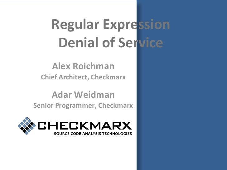 Regular Expression      Denial of Service     Alex Roichman  Chief Architect, Checkmarx     Adar WeidmanSenior Programmer,...