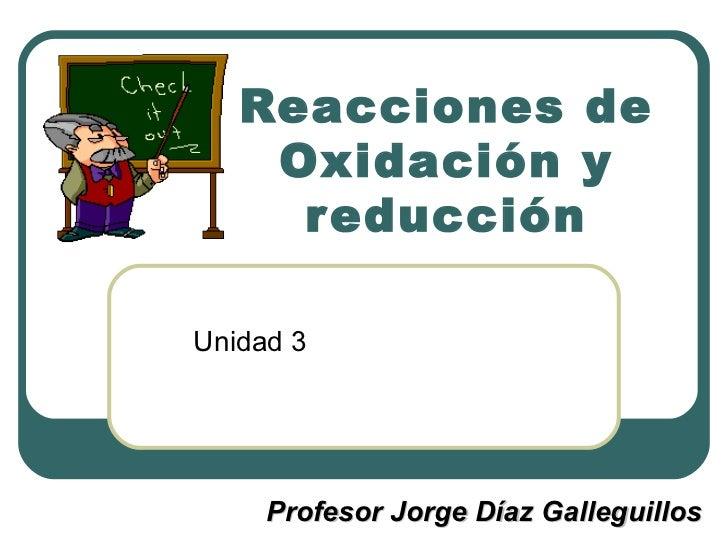 Reacciones de Oxidación y reducción Unidad 3 Profesor Jorge Díaz Galleguillos