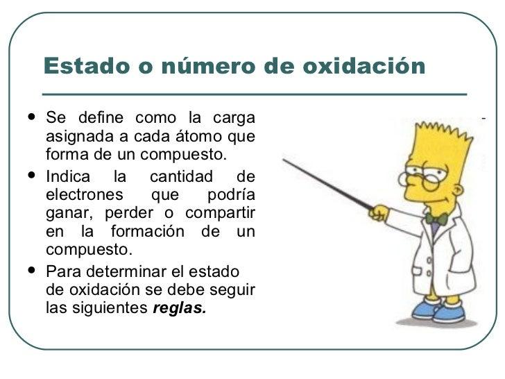 Estado o número de oxidación <ul><li>Se define como la carga asignada a cada átomo que forma de un compuesto. </li></ul><u...