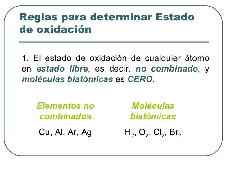 Reglas para determinar Estado de oxidación 1. El estado de oxidación de cualquier átomo en  estado   libre , es decir,  no...