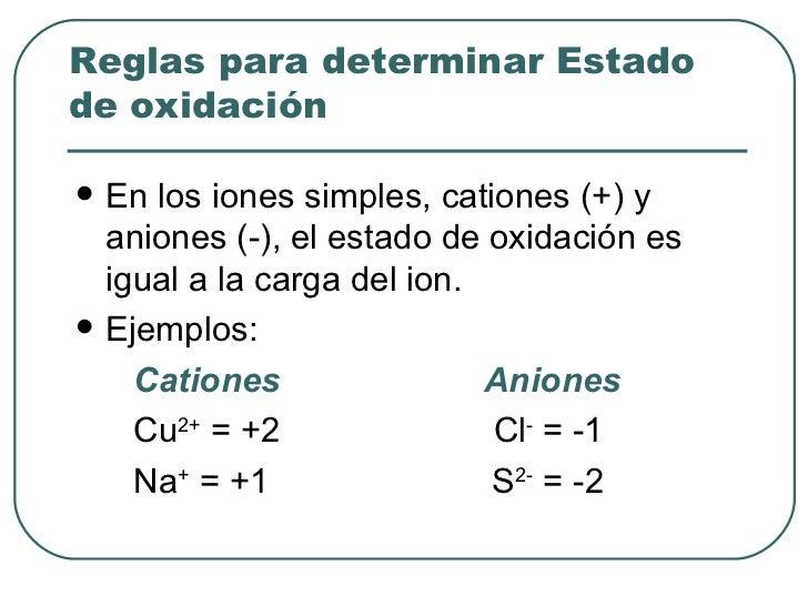 <ul><li>En los iones simples, cationes (+) y aniones (-), el estado de oxidación es igual a la carga del ion. </li></ul><u...