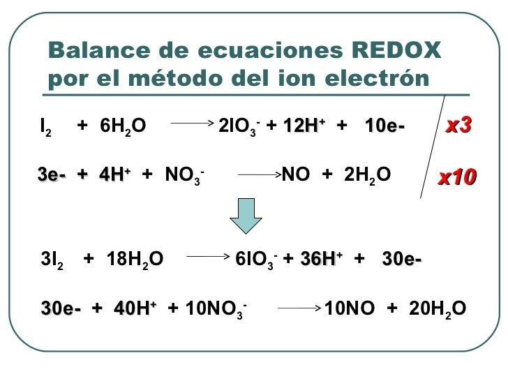 Balance de ecuaciones REDOX por el método del ion electrón I 2  +  6H 2 O  2lO 3 -  +  12H +   +  10e-  3e-   +  4H +   + ...