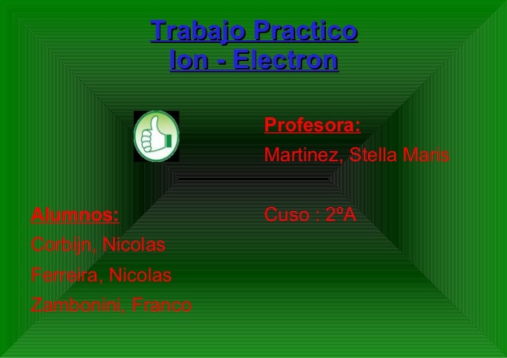 Trabajo Practico Ion - Electron <ul><li>Alumnos: </li></ul><ul><li>Corbijn, Nicolas </li></ul><ul><li>Ferreira, Nicolas </...
