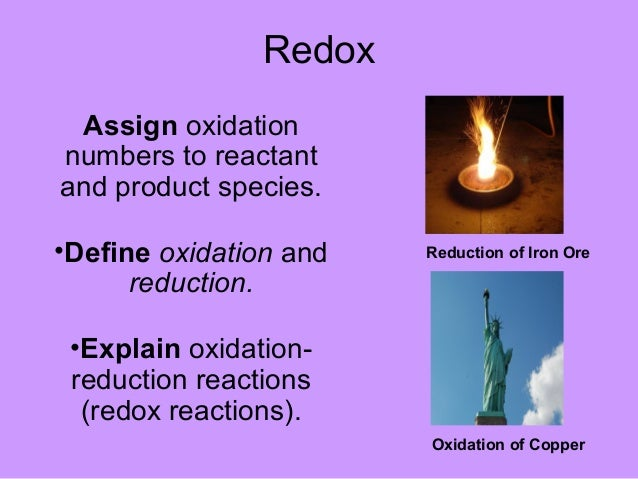 RedoxAssign oxidationnumbers to reactantand product species.•Define oxidation andreduction.•Explain oxidation-reduction re...